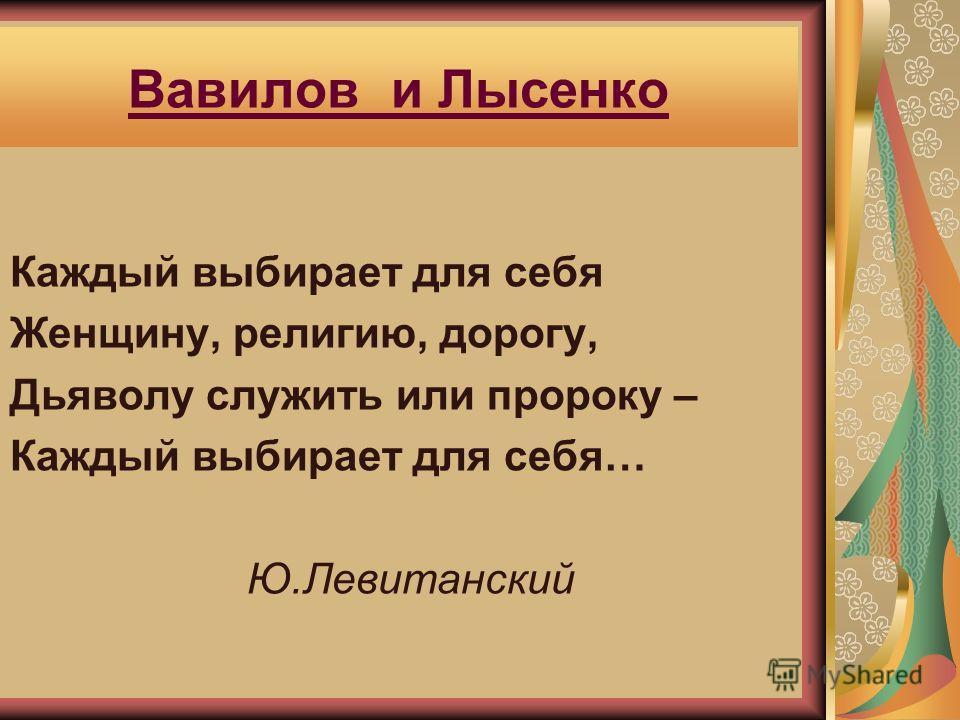 Вавилов и Лысенко Каждый выбирает для себя Женщину, религию, дорогу, Дьяволу служить или пророку – Каждый выбирает для себя… Ю.Левитанский