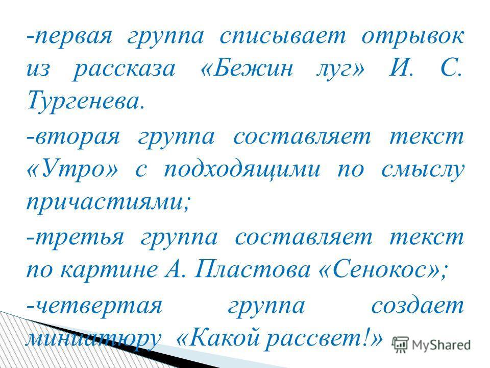 -первая группа списывает отрывок из рассказа «Бежин луг» И. С. Тургенева. -вторая группа составляет текст «Утро» с подходящими по смыслу причастиями; -третья группа составляет текст по картине А. Пластова «Сенокос»; -четвертая группа создает миниатюр