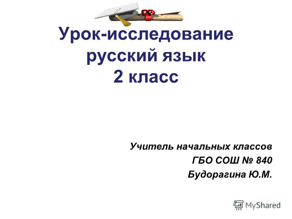 Урок-исследование русский язык 2 класс Учитель начальных классов ГБО СОШ 840 Будорагина Ю.М.