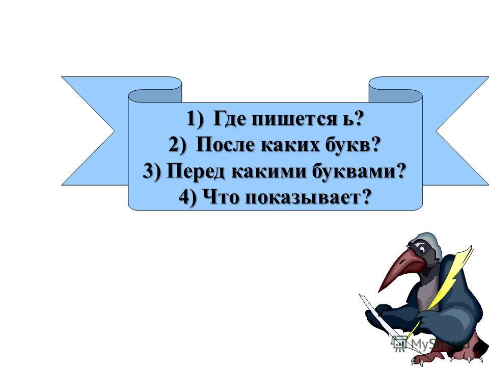 1)Где пишется ь? 2)После каких букв? 3) Перед какими буквами? 4) Что показывает?