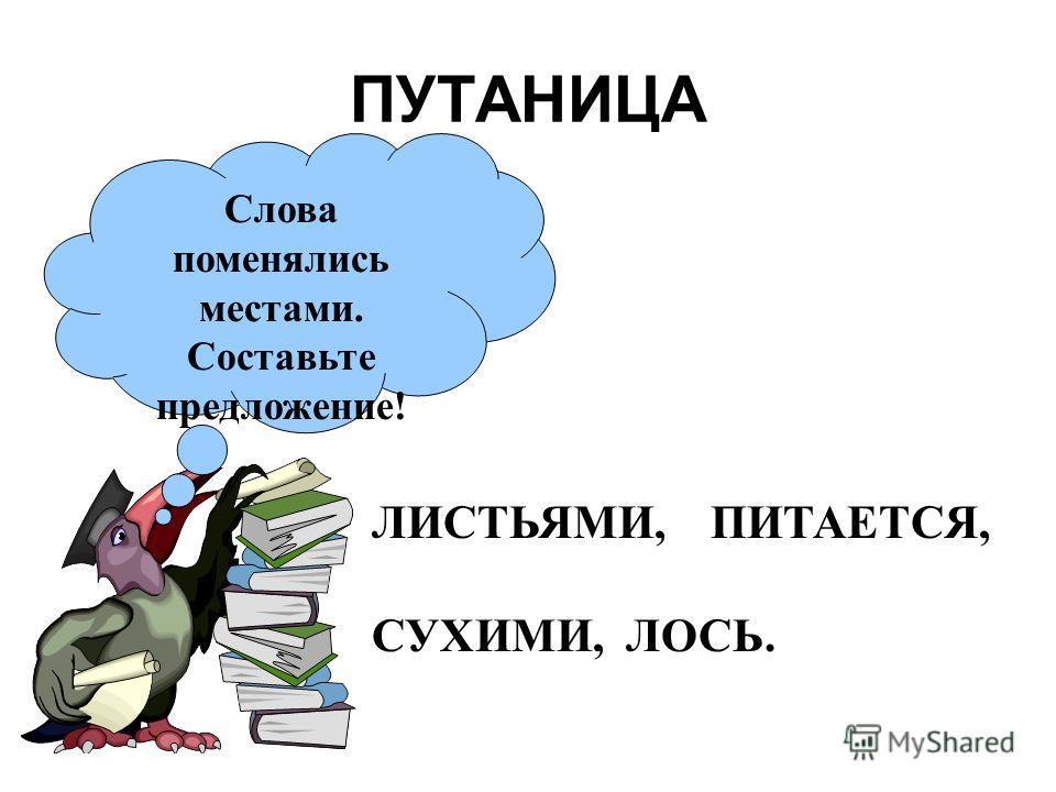 ПУТАНИЦА Слова поменялись местами. Составьте предложение! ЛИСТЬЯМИ, ПИТАЕТСЯ, СУХИМИ, ЛОСЬ.