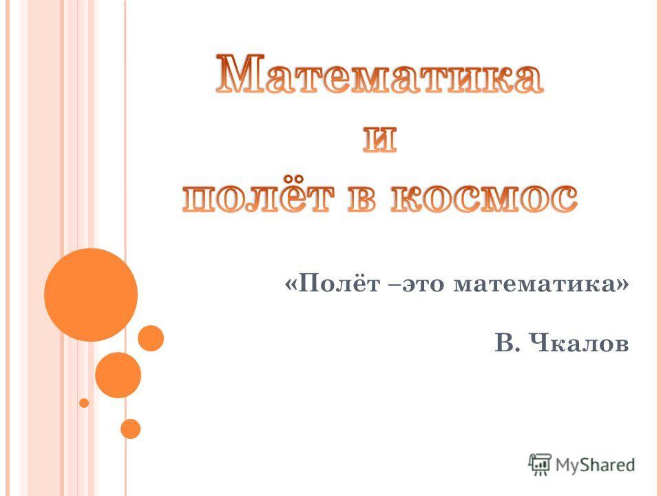 «Полёт –это математика» В. Чкалов