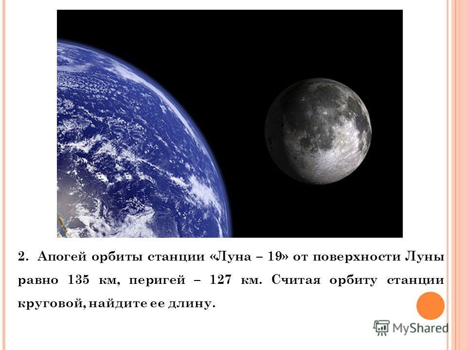 2. Апогей орбиты станции «Луна – 19» от поверхности Луны равно 135 км, перигей – 127 км. Считая орбиту станции круговой, найдите ее длину.