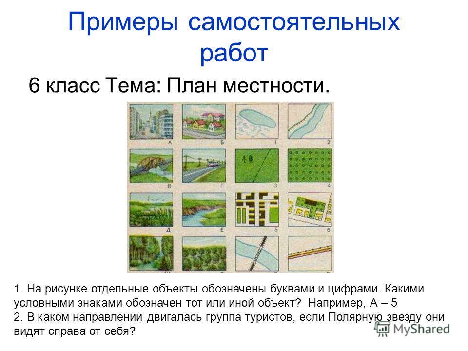 Примеры самостоятельных работ 6 класс Тема: План местности. 1. На рисунке отдельные объекты обозначены буквами и цифрами. Какими условными знаками обозначен тот или иной объект? Например, А – 5 2. В каком направлении двигалась группа туристов, если П