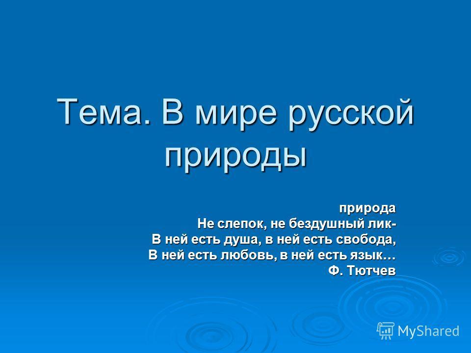 Тема. В мире русской природы природа природа Не слепок, не бездушный лик- В ней есть душа, в ней есть свобода, В ней есть любовь, в ней есть язык… Ф. Тютчев Ф. Тютчев