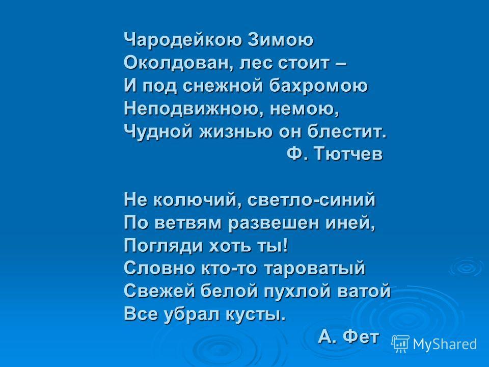 Чародейкою Зимою Околдован, лес стоит – И под снежной бахромою Неподвижною, немою, Чудной жизнью он блестит. Ф. Тютчев Ф. Тютчев Не колючий, светло-синий По ветвям развешен иней, Погляди хоть ты! Словно кто-то тароватый Свежей белой пухлой ватой Все
