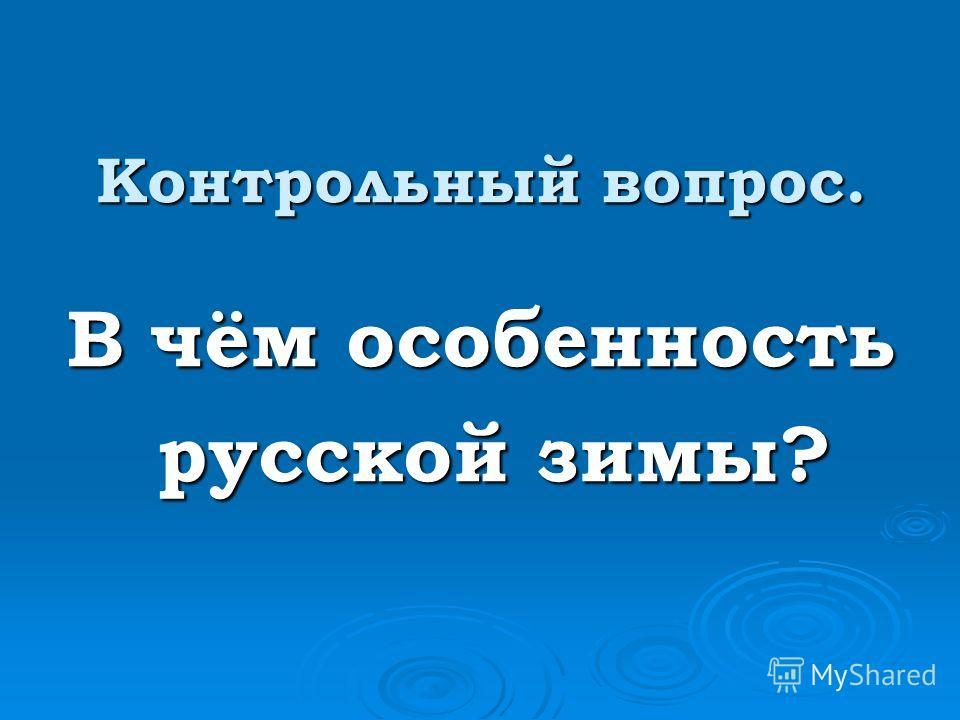 Контрольный вопрос. В чём особенность русской зимы? русской зимы?