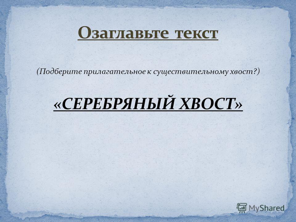 (Подберите прилагательное к существительному хвост?) «СЕРЕБРЯНЫЙ ХВОСТ»