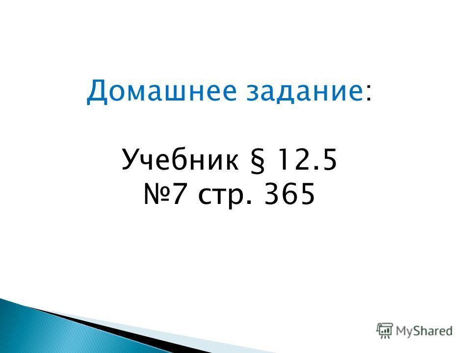 Домашнее задание: Учебник § 12.5 7 стр. 365
