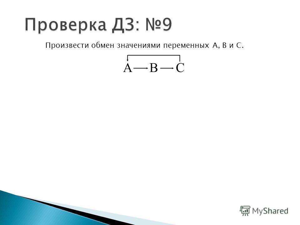 Произвести обмен значениями переменных А, В и С.