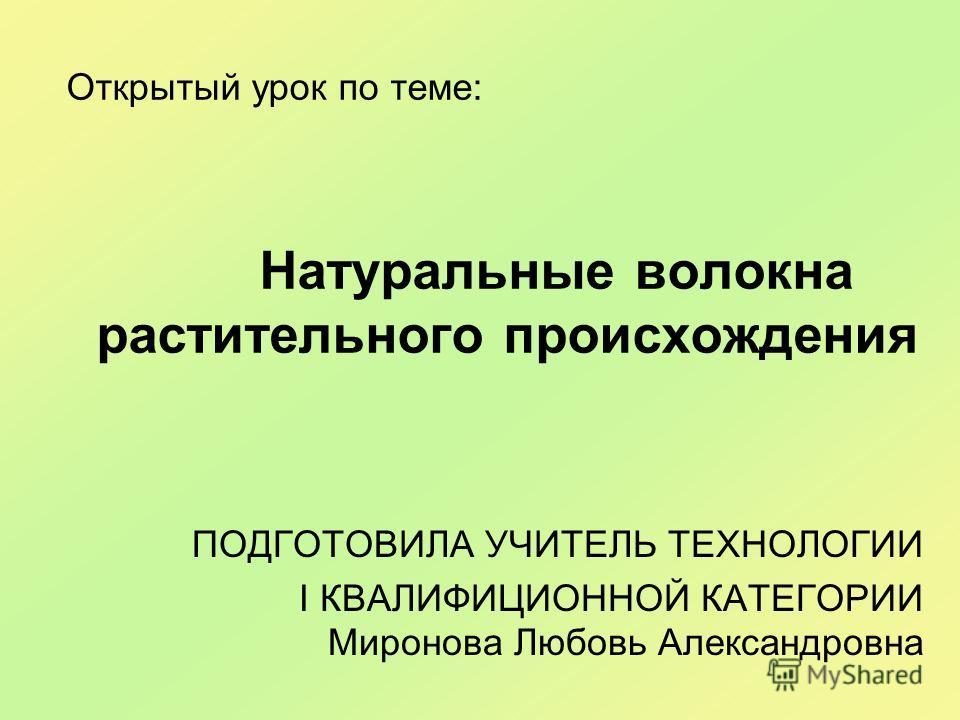 Открытый урок по теме: Натуральные волокна растительного происхождения ПОДГОТОВИЛА УЧИТЕЛЬ ТЕХНОЛОГИИ I КВАЛИФИЦИОННОЙ КАТЕГОРИИ Миронова Любовь Александровна