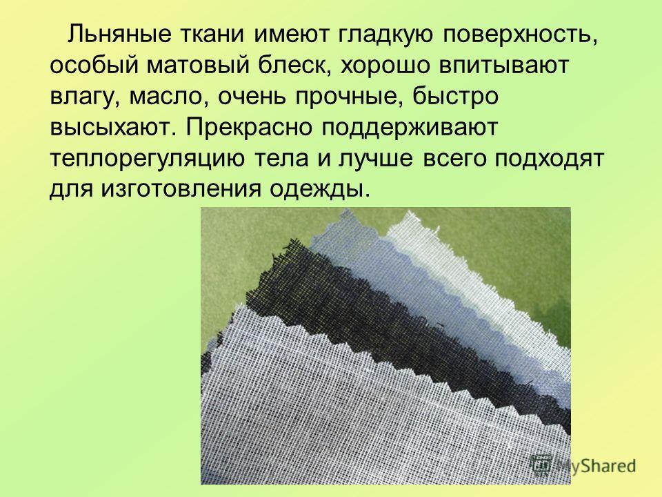 Льняные ткани имеют гладкую поверхность, особый матовый блеск, хорошо впитывают влагу, масло, очень прочные, быстро высыхают. Прекрасно поддерживают теплорегуляцию тела и лучше всего подходят для изготовления одежды.