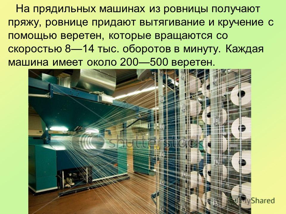 На прядильных машинах из ровницы получают пряжу, ровнице придают вытягивание и кручение с помощью веретен, которые вращаются со скоростью 814 тыс. оборотов в минуту. Каждая машина имеет около 200500 веретен.