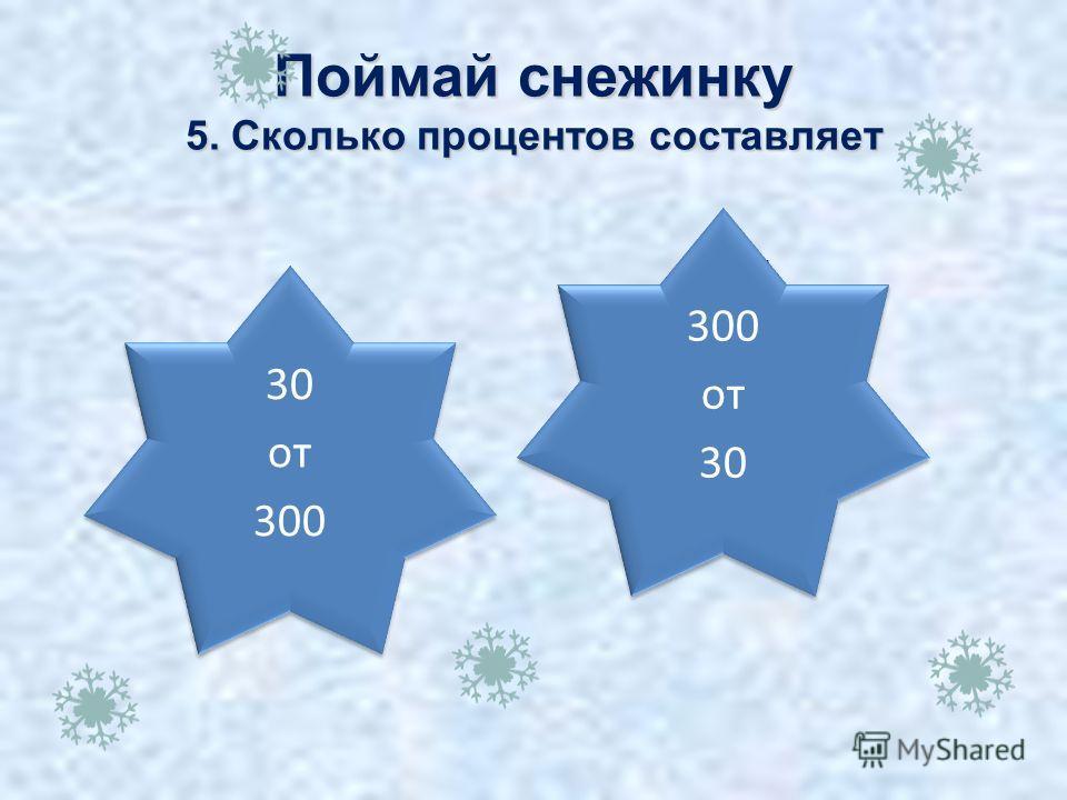 10% Поймай снежинку 5. Сколько процентов составляет 30 от 300 1000 % 300 от 30