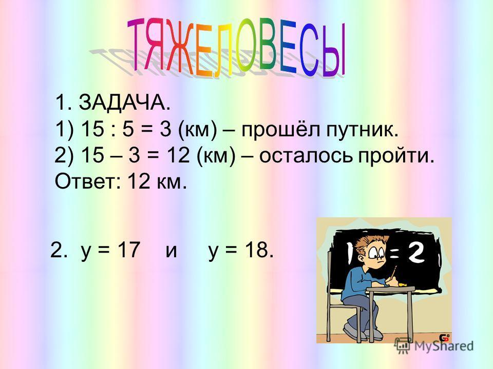 1. ЗАДАЧА. 1) 15 : 5 = 3 (км) – прошёл путник. 2) 15 – 3 = 12 (км) – осталось пройти. Ответ: 12 км. 2. у = 17 и у = 18.