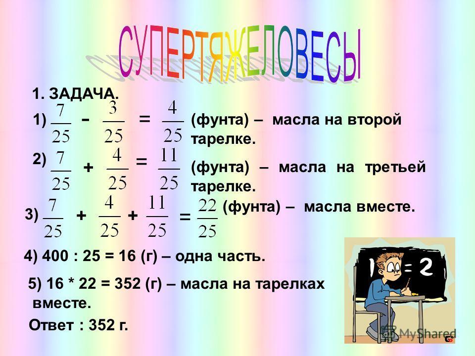 1. ЗАДАЧА. 1) - = (фунта) – масла на второй тарелке. 2) + = (фунта) – масла на третьей тарелке. 3) ++ = (фунта) – масла вместе. 4) 400 : 25 = 16 (г) – одна часть. 5) 16 * 22 = 352 (г) – масла на тарелках вместе. Ответ : 352 г.