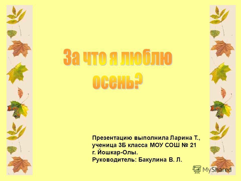 Презентацию выполнила Ларина Т., ученица 3Б класса МОУ СОШ 21 г. Йошкар-Олы. Руководитель: Бакулина В. Л.
