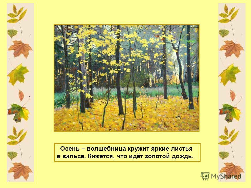 Осень – волшебница кружит яркие листья в вальсе. Кажется, что идёт золотой дождь.