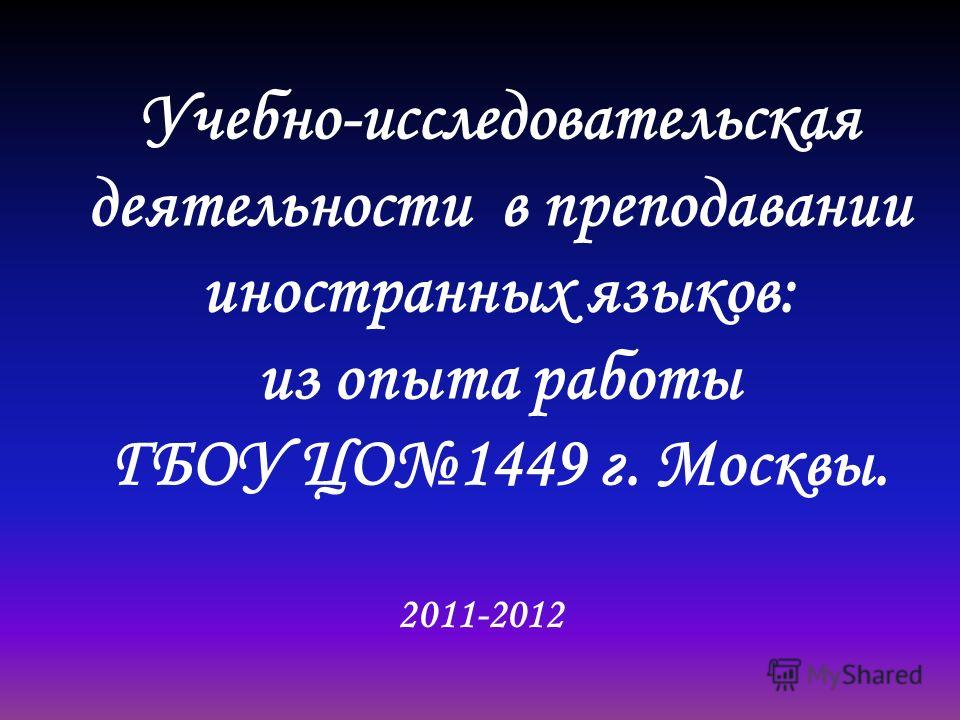 Учебно-исследовательская деятельности в преподавании иностранных языков: из опыта работы ГБОУ ЦО1449 г. Москвы. 2011-2012