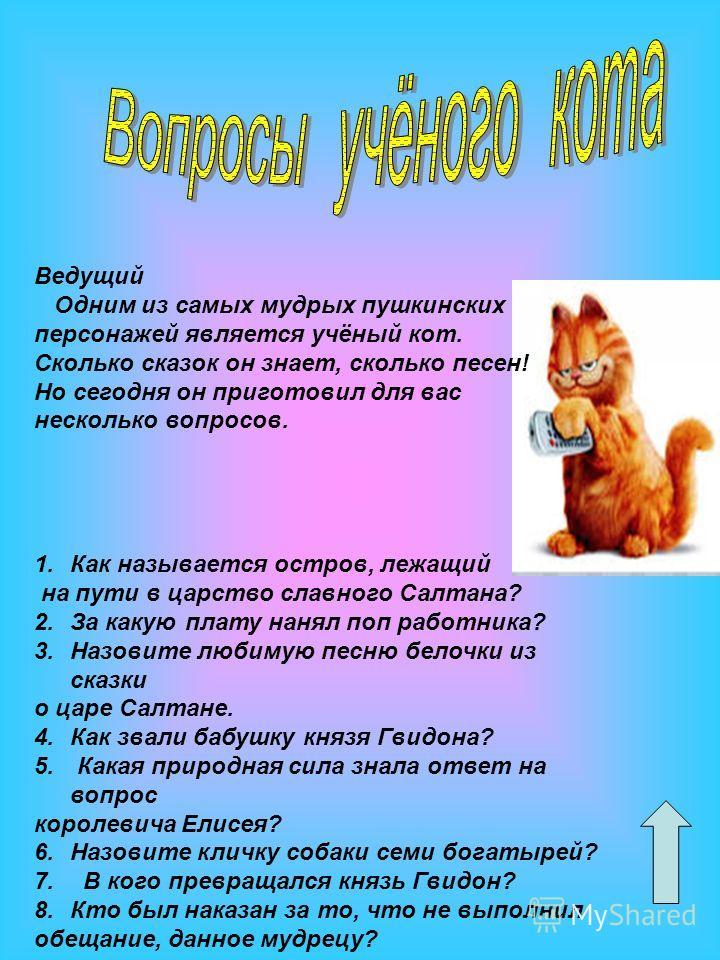 Ведущий Одним из самых мудрых пушкинских персонажей является учёный кот. Сколько сказок он знает, сколько песен! Но сегодня он приготовил для вас несколько вопросов. 1.Как называется остров, лежащий на пути в царство славного Салтана? 2.За какую плат