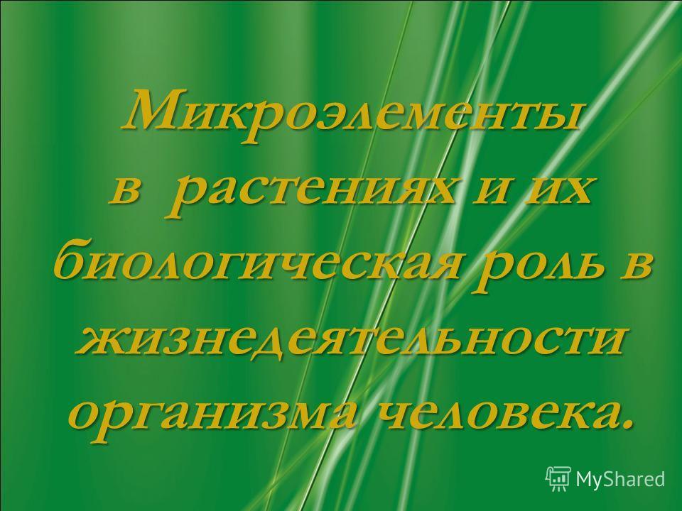 Микроэлементы в растениях и их биологическая роль в жизнедеятельности организма человека.