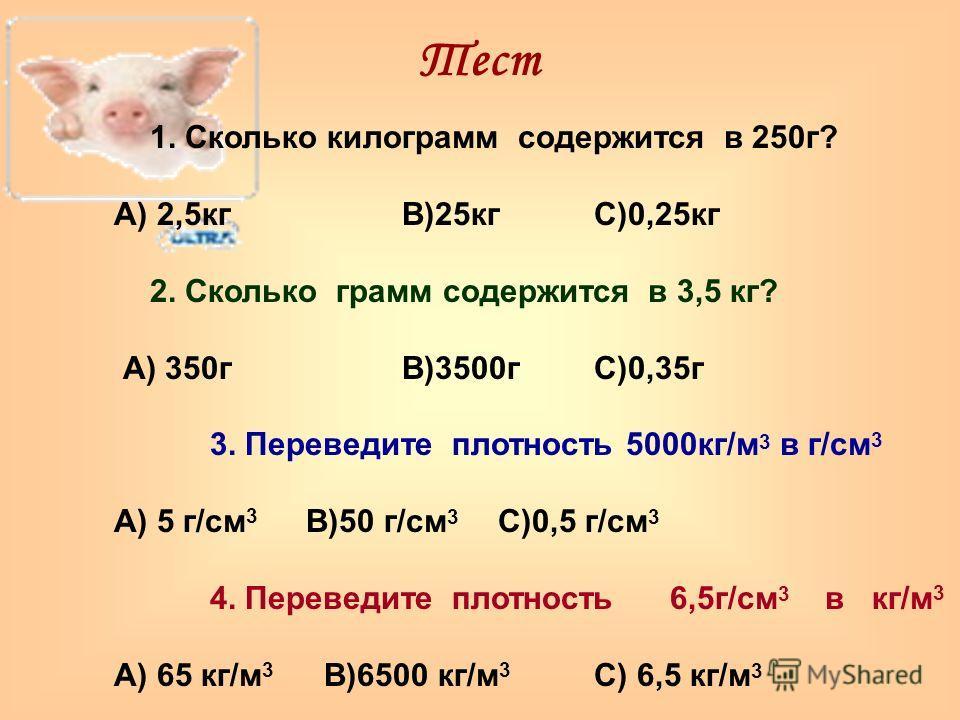 Тест 1. Сколько килограмм содержится в 250г? А) 2,5кгВ)25кгС)0,25кг 2. Сколько грамм содержится в 3,5 кг? А) 350гВ)3500гС)0,35г 3. Переведите плотность 5000кг/м 3 в г/см 3 А) 5 г/см 3 В)50 г/см 3 С)0,5 г/см 3 4. Переведите плотность 6,5г/см 3 в кг/м