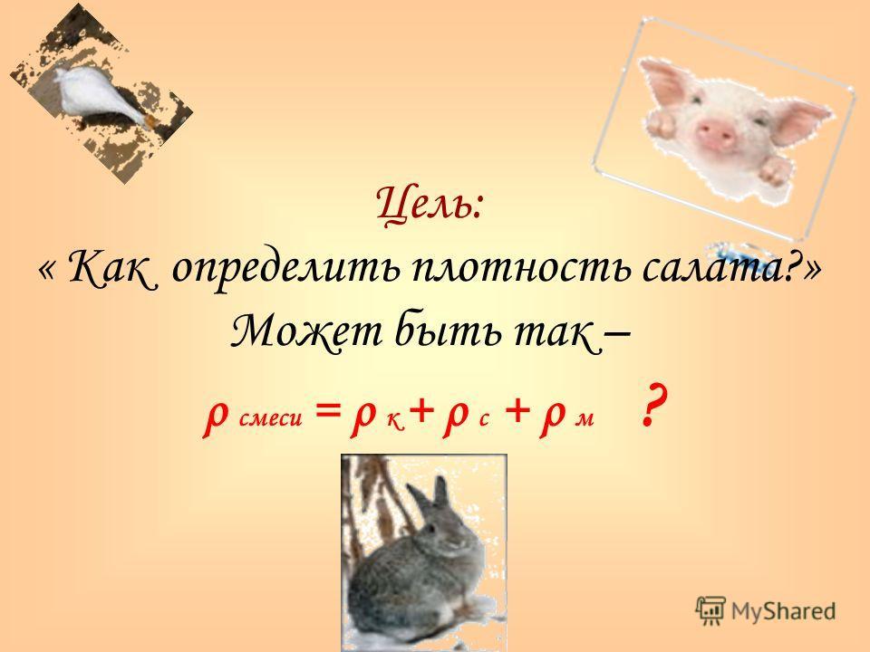 Цель: « Как определить плотность салата?» Может быть так – ρ смеси = ρ к + ρ с + ρ м ?