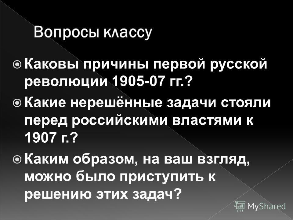Каковы причины первой русской революции 1905-07 гг.? Какие нерешённые задачи стояли перед российскими властями к 1907 г.? Каким образом, на ваш взгляд, можно было приступить к решению этих задач?