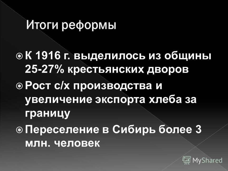 К 1916 г. выделилось из общины 25-27% крестьянских дворов Рост с/х производства и увеличение экспорта хлеба за границу Переселение в Сибирь более 3 млн. человек