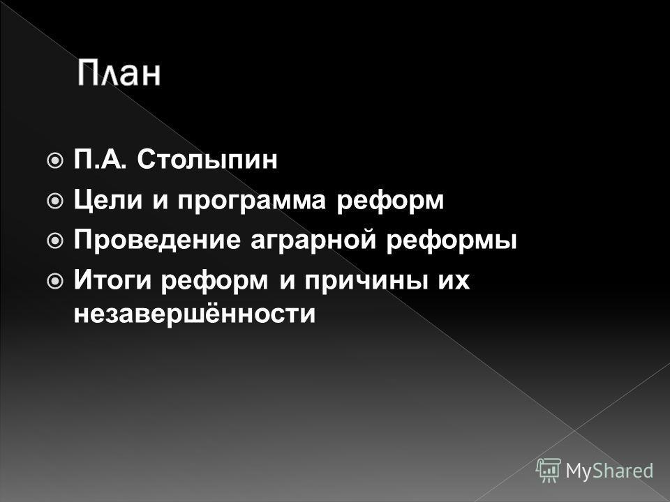П.А. Столыпин Цели и программа реформ Проведение аграрной реформы Итоги реформ и причины их незавершённости
