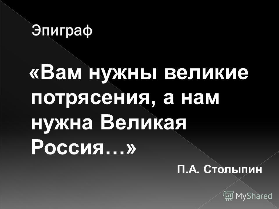 «Вам нужны великие потрясения, а нам нужна Великая Россия…» П.А. Столыпин