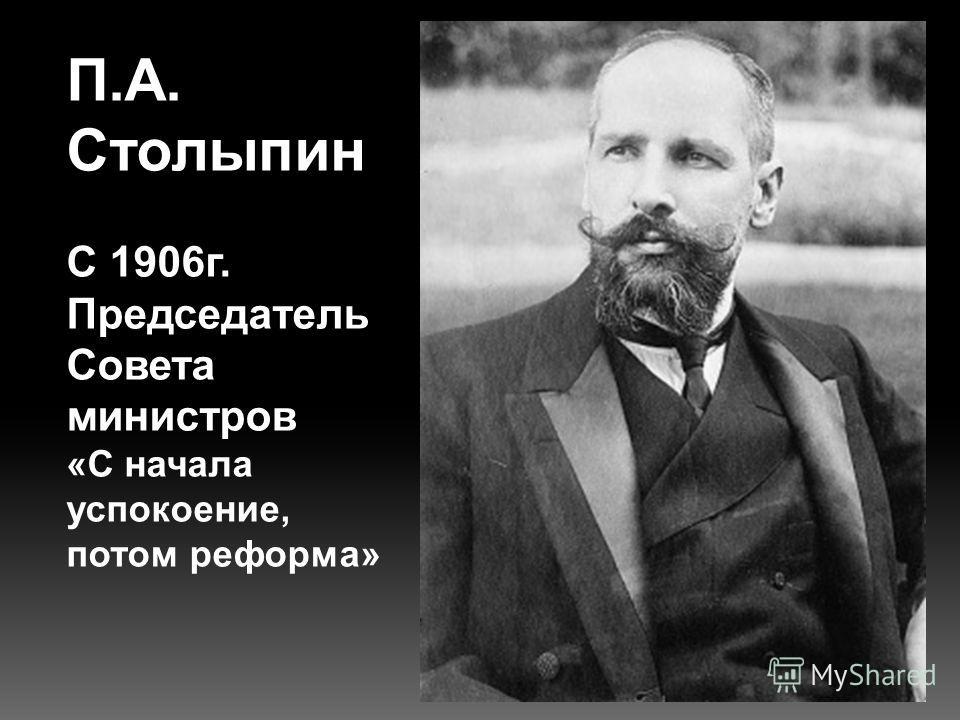 С 1906г. Председатель Совета министров «С начала успокоение, потом реформа»