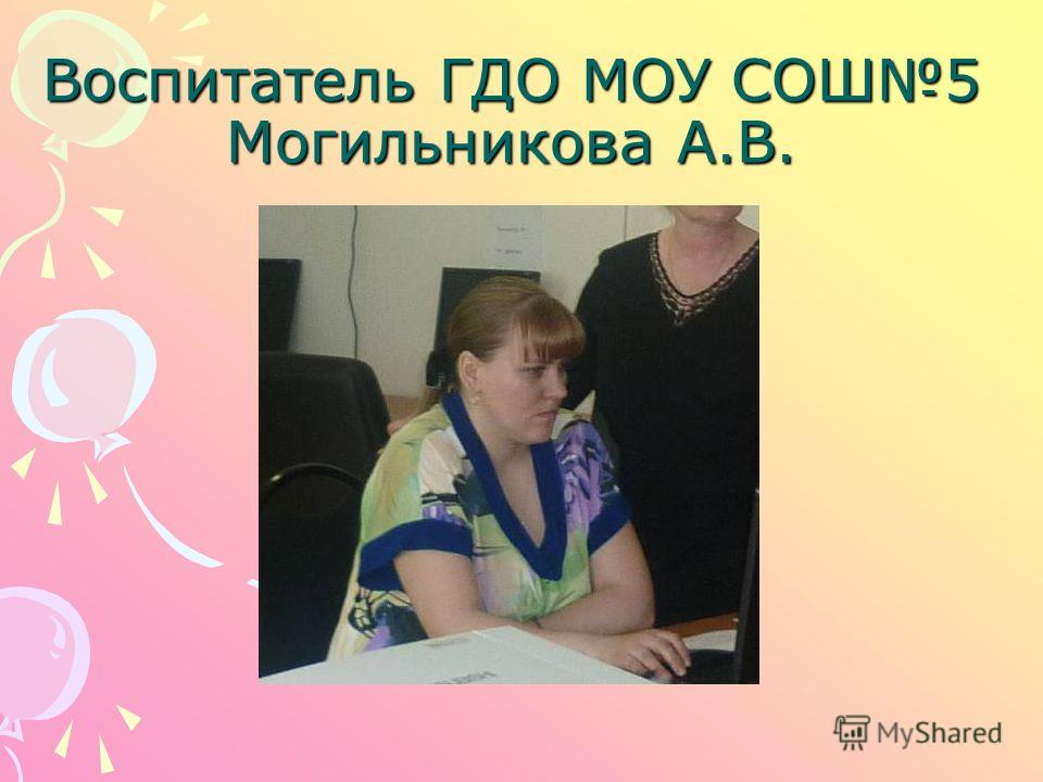 Воспитатель ГДО МОУ СОШ5 Могильникова А.В.