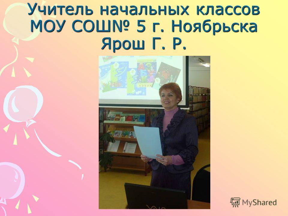 Учитель начальных классов МОУ СОШ 5 г. Ноябрьска Ярош Г. Р.