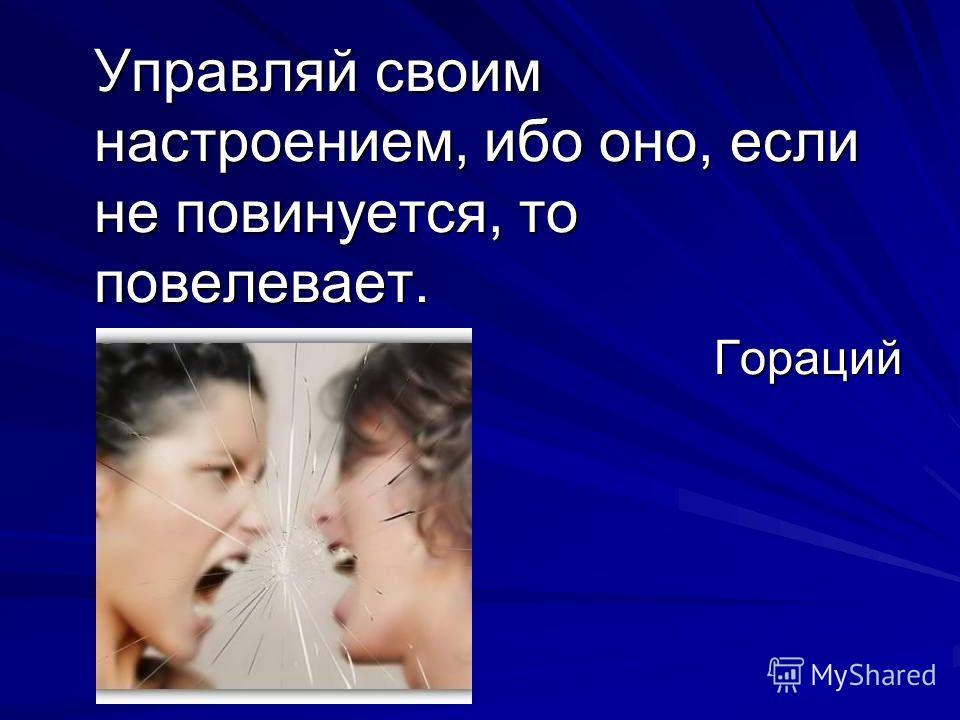 Управляй своим настроением, ибо оно, если не повинуется, то повелевает. Гораций