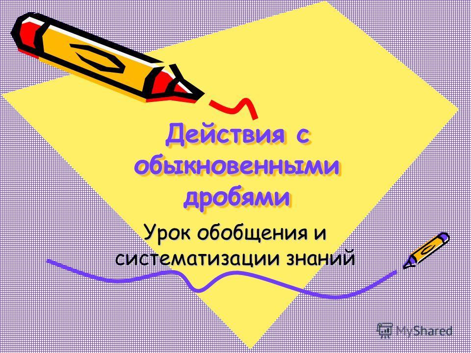 Действия с обыкновенными дробями Урок обобщения и систематизации знаний