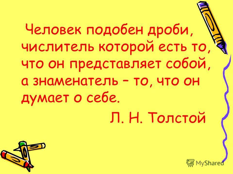 Человек подобен дроби, числитель которой есть то, что он представляет собой, а знаменатель – то, что он думает о себе. Л. Н. Толстой