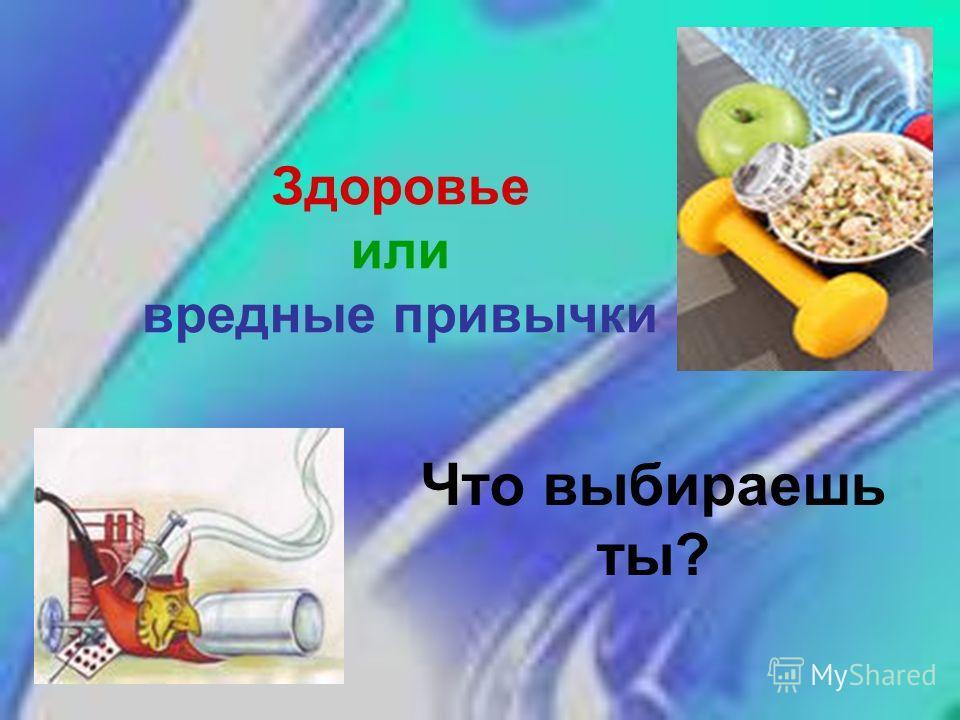 Здоровье или вредные привычки Что выбираешь ты?