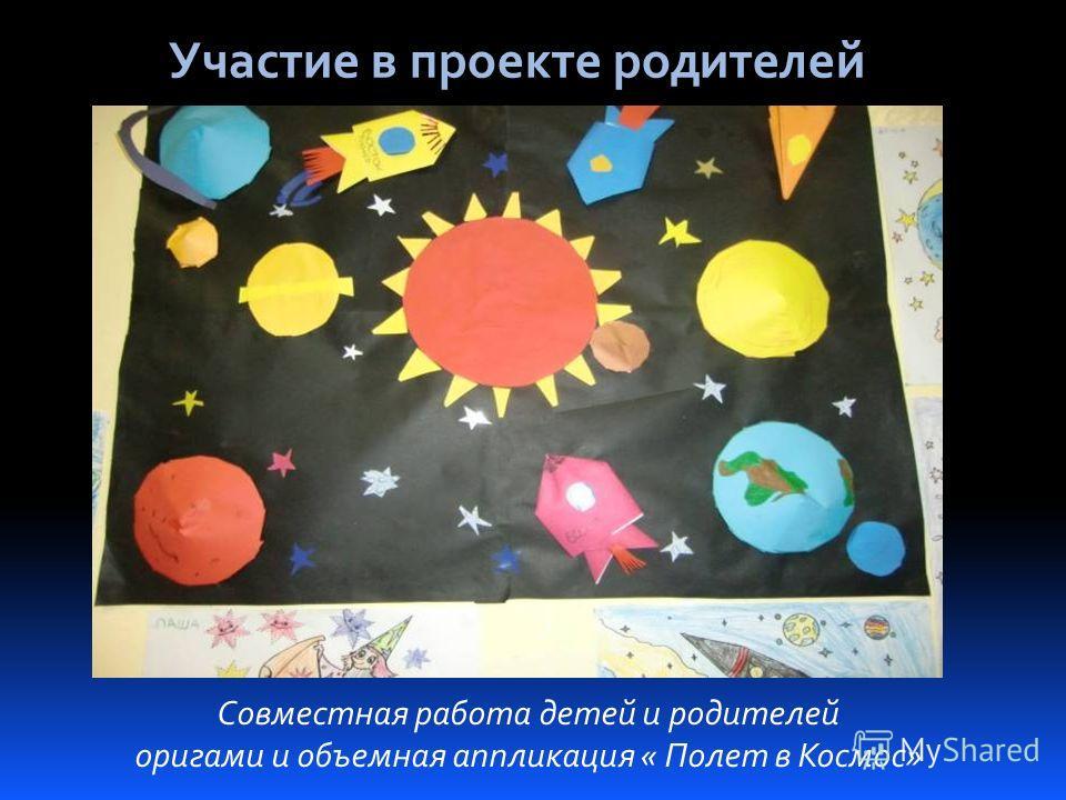 Участие в проекте родителей Совместная работа детей и родителей оригами и объемная аппликация « Полет в Космос»
