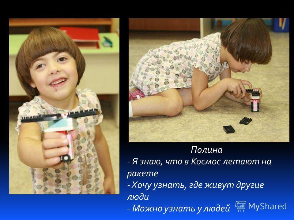 Полина - Я знаю, что в Космос летают на ракете - Хочу узнать, где живут другие люди - Можно узнать у людей