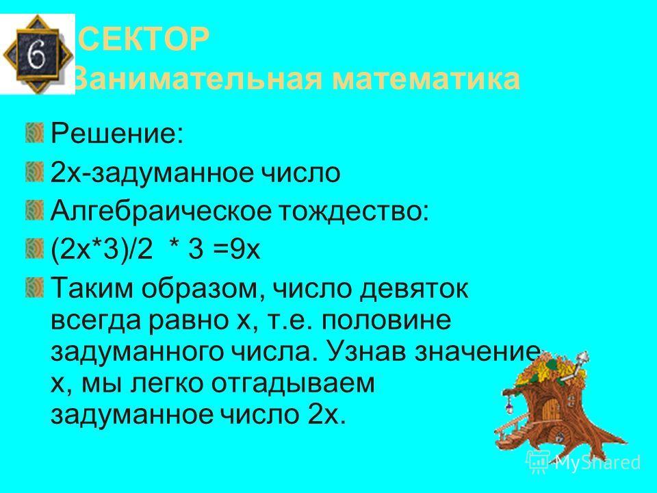 СЕКТОР Занимательная математика Предлагается задача из сборника Баше де Мезириака на «задуманное число». Вам предстоит составить соответствующее тождество, и разъяснить сущность способа отгадывания. Задача6(7 талантов). «Предложи задумать четное числ
