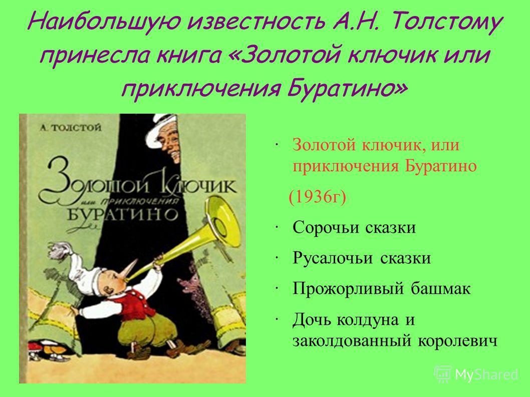 Наибольшую известность А.Н. Толстому принесла книга «Золотой ключик или приключения Буратино» ·Золотой ключик, или приключения Буратино (1936г) ·Сорочьи сказки ·Русалочьи сказки ·Прожорливый башмак ·Дочь колдуна и заколдованный королевич