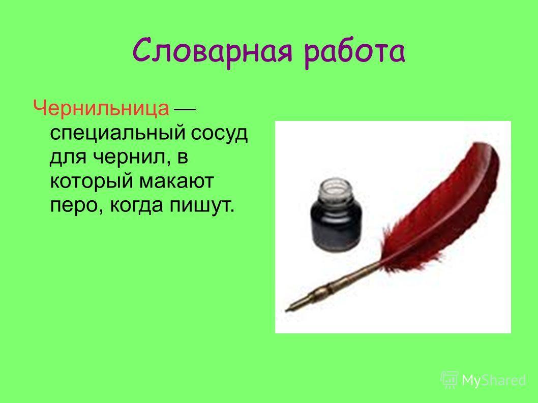 Словарная работа Чернильница специальный сосуд для чернил, в который макают перо, когда пишут.