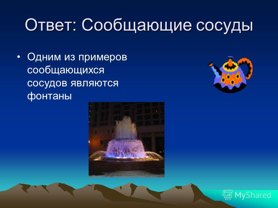 Ответ: Сообщающие сосуды Одним из примеров сообщающихся сосудов являются фонтаны