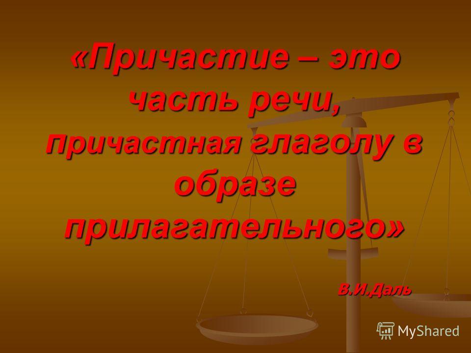 «Причастие – это часть речи, п ричастная глаголу в образе прилагательного» В.И.Даль В.И.Даль
