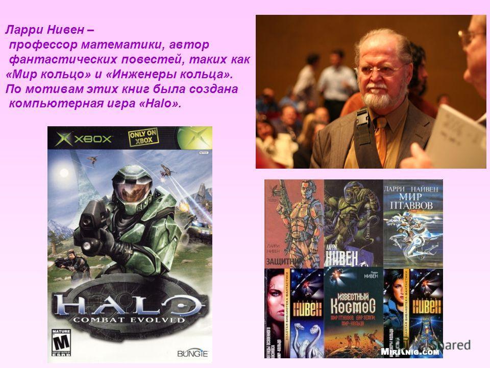 Ларри Нивен – профессор математики, автор фантастических повестей, таких как «Мир кольцо» и «Инженеры кольца». По мотивам этих книг была создана компьютерная игра «Halo».