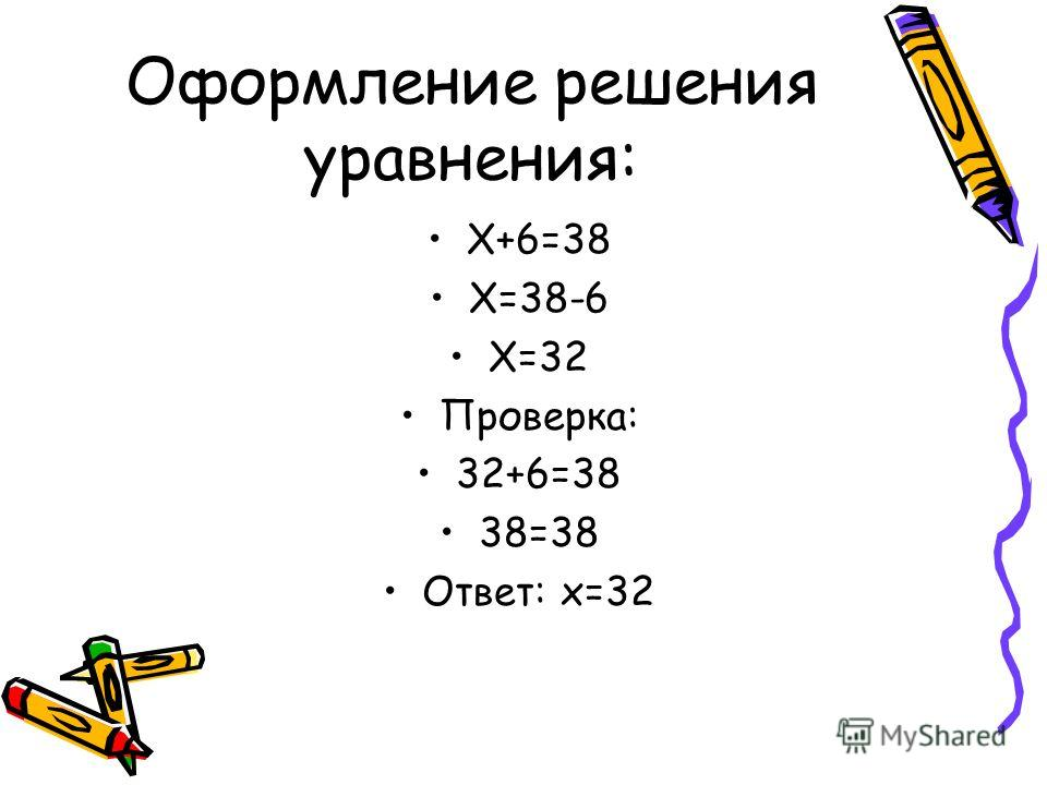 Оформление решения уравнения: Х+6=38 Х=38-6 Х=32 Проверка: 32+6=38 38=38 Ответ: х=32