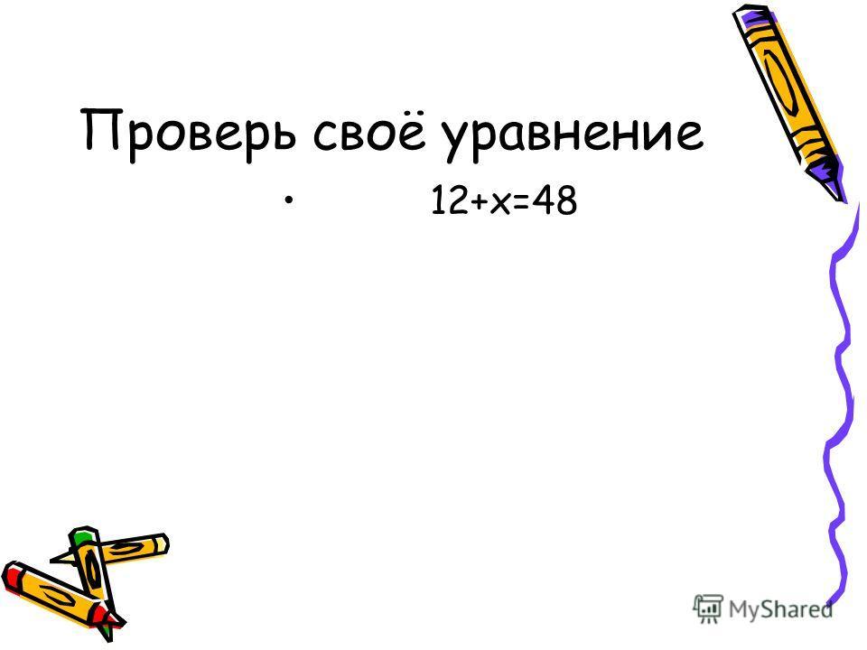 Проверь своё уравнение 12+х=48
