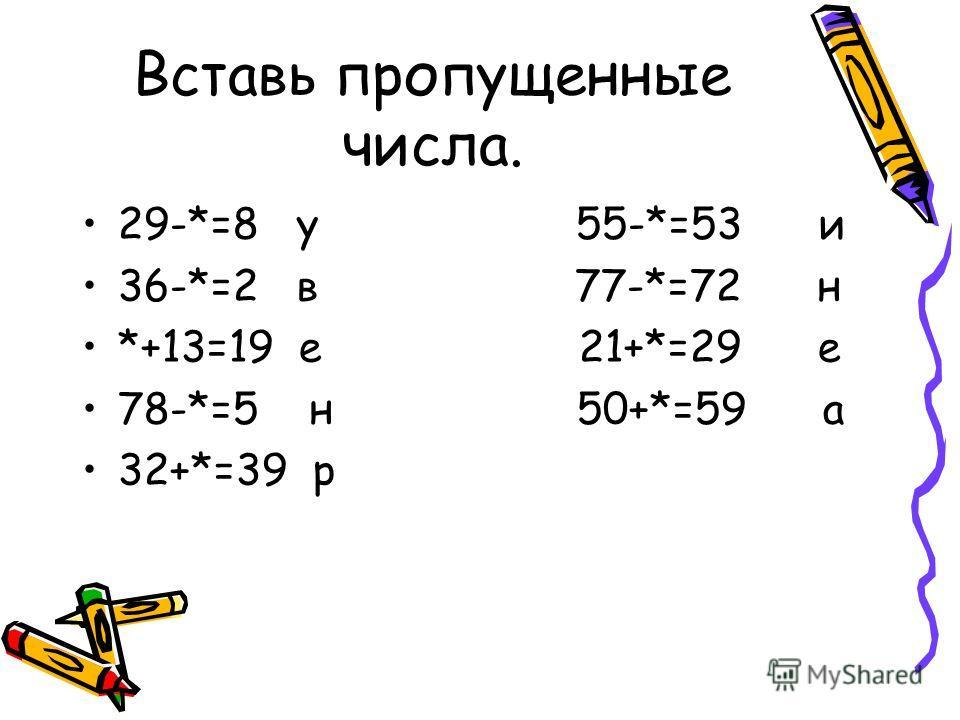 Вставь пропущенные числа. 29-*=8 у 55-*=53 и 36-*=2 в 77-*=72 н *+13=19 е 21+*=29 е 78-*=5 н 50+*=59 а 32+*=39 р