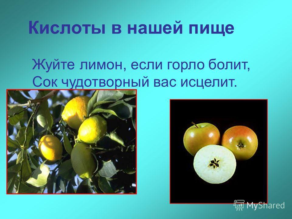 Кислоты в нашей пище Жуйте лимон, если горло болит, Сок чудотворный вас исцелит.
